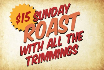 SUNDAY: ROAST WITH ALL THE TRIMMINGS $15